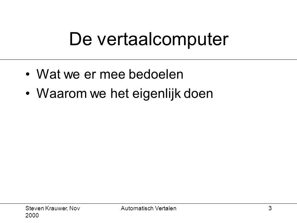 Steven Krauwer, Nov 2000 Automatisch Vertalen4 Wat we er mee bedoelen Vertaling door de computer van geschreven tekst (aangeboden via toetsenbord, diskette, netwerk), dus geen gesproken tekst Vertaling van zakelijke of technische teksten en boodschappen, dus geen gedichten of romans