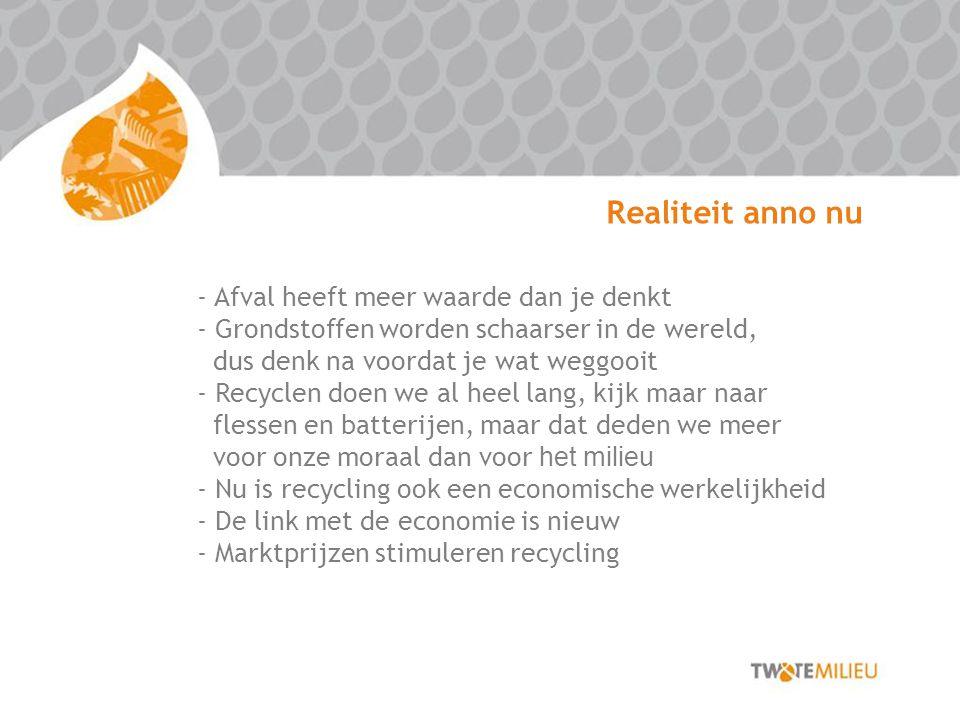 Realiteit anno nu - Afval heeft meer waarde dan je denkt - Grondstoffen worden schaarser in de wereld, dus denk na voordat je wat weggooit - Recyclen doen we al heel lang, kijk maar naar flessen en batterijen, maar dat deden we meer voor onze moraal dan voor het milieu - Nu is recycling ook een economische werkelijkheid - De link met de economie is nieuw - Marktprijzen stimuleren recycling