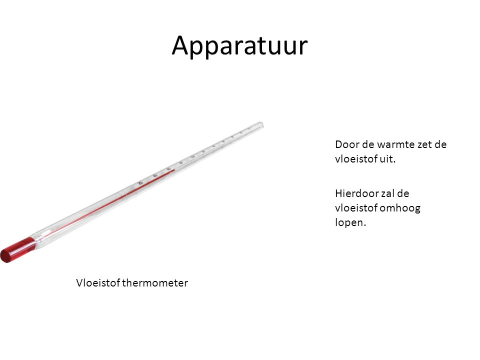 Apparatuur Door de warmte zet de vloeistof uit. Hierdoor zal de vloeistof omhoog lopen. Vloeistof thermometer