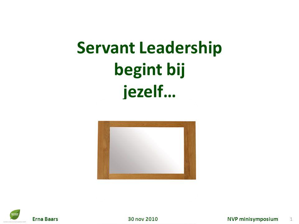 Erna Baars 30 nov 2010 NVP minisymposium 1 Servant Leadership begint bij jezelf…