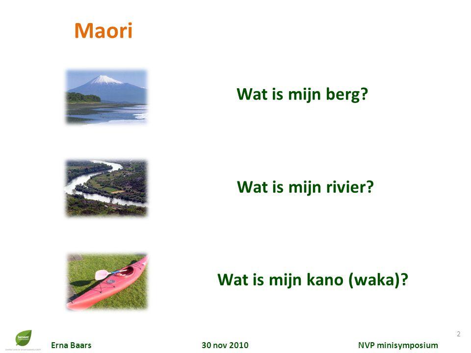 Erna Baars 30 nov 2010 NVP minisymposium Wat is mijn rivier? Wat is mijn berg? Wat is mijn kano (waka)? Maori 2
