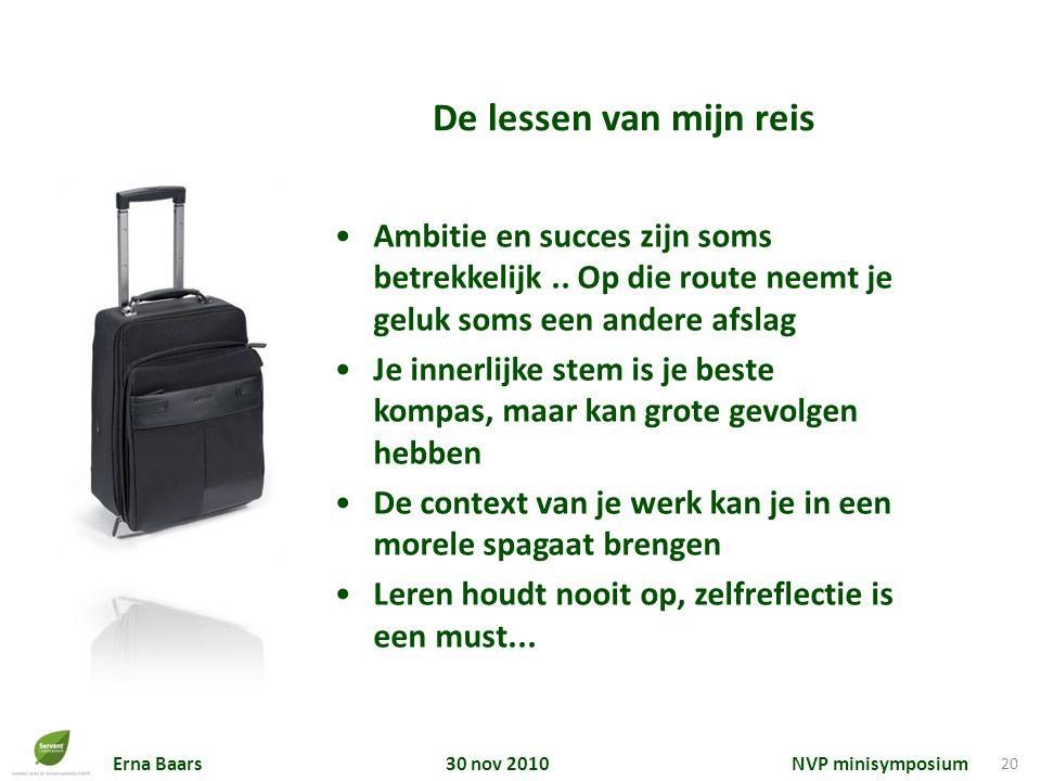Erna Baars 30 nov 2010 NVP minisymposium 20 De lessen van mijn reis Ambitie en succes zijn soms betrekkelijk.. Op die route neemt je geluk soms een an
