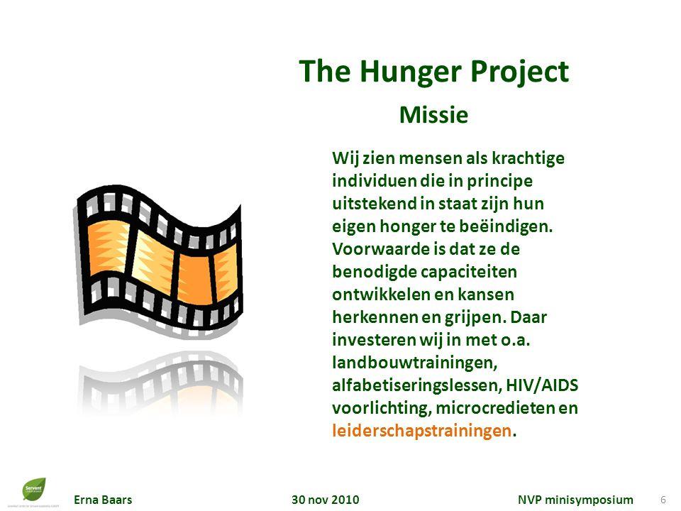 Erna Baars 30 nov 2010 NVP minisymposium 6 The Hunger Project Missie Wij zien mensen als krachtige individuen die in principe uitstekend in staat zijn