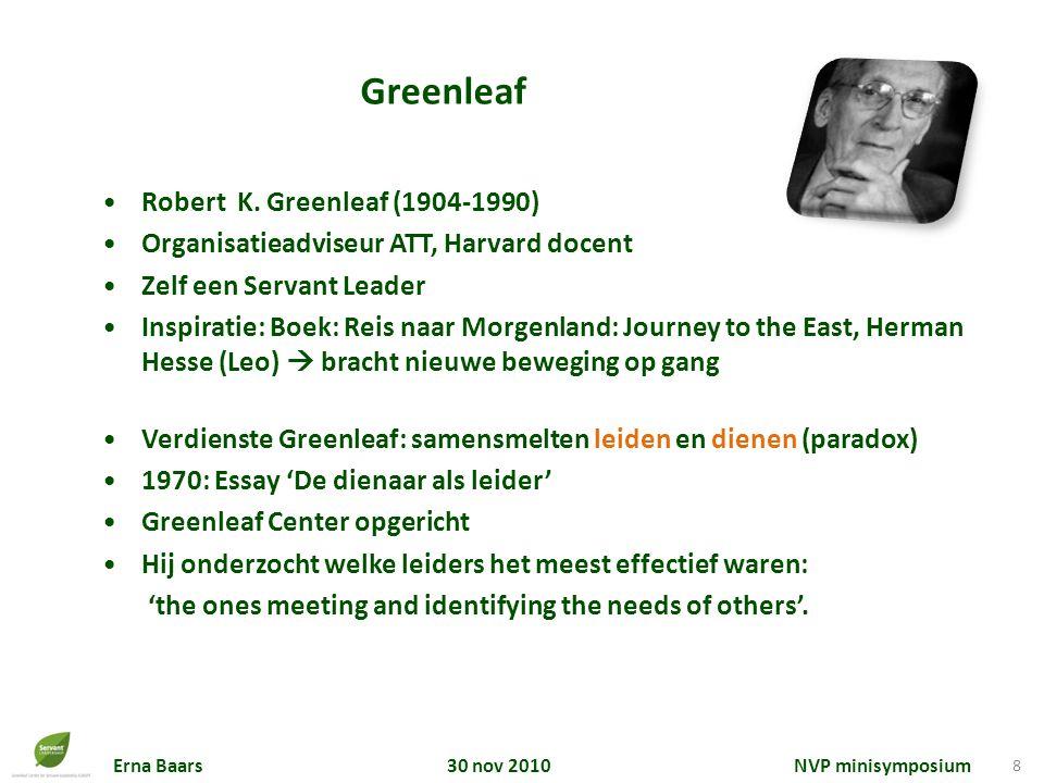 Erna Baars 30 nov 2010 NVP minisymposium 8 Robert K. Greenleaf (1904-1990) Organisatieadviseur ATT, Harvard docent Zelf een Servant Leader Inspiratie: