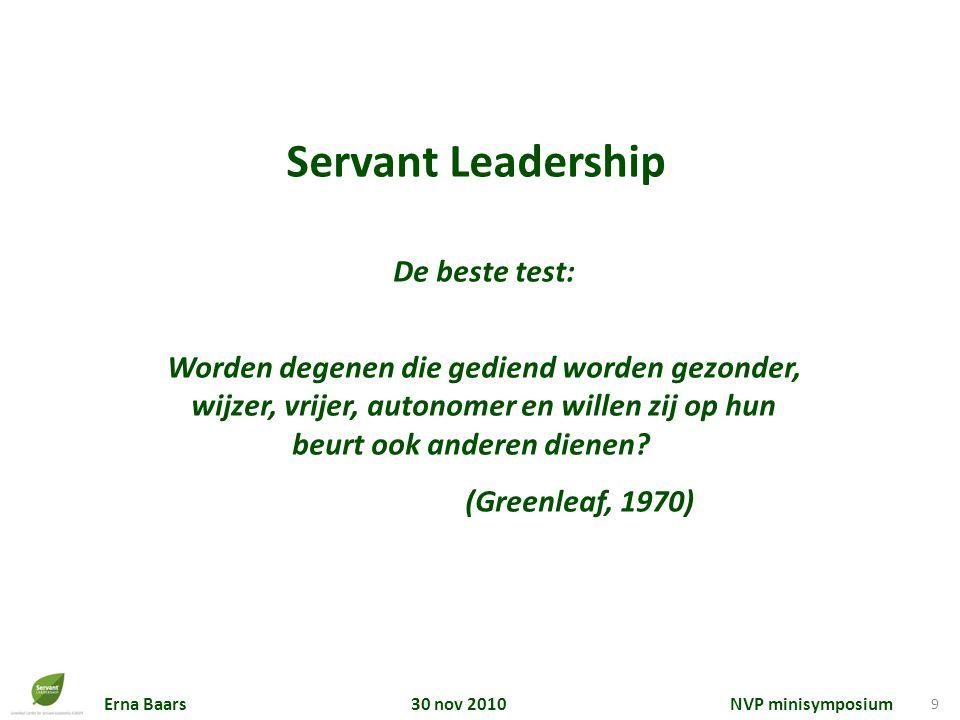Erna Baars 30 nov 2010 NVP minisymposium 9 Servant Leadership De beste test: Worden degenen die gediend worden gezonder, wijzer, vrijer, autonomer en