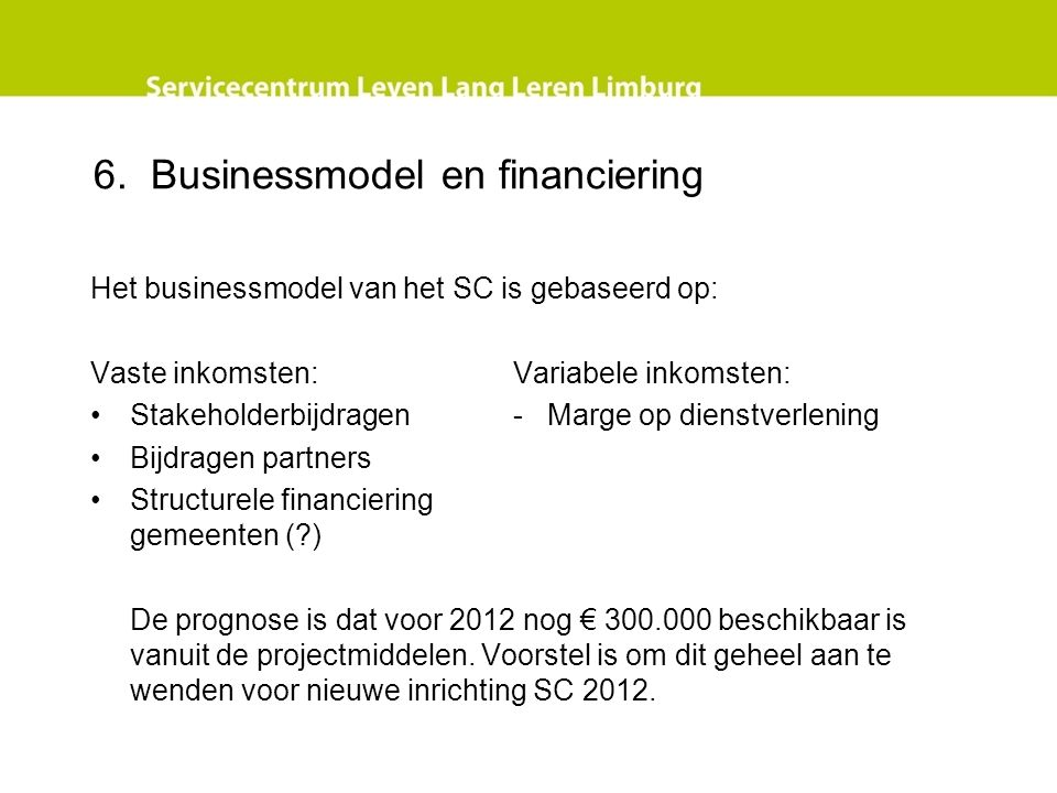 6. Businessmodel en financiering Het businessmodel van het SC is gebaseerd op: Vaste inkomsten:Variabele inkomsten: Stakeholderbijdragen- Marge op die