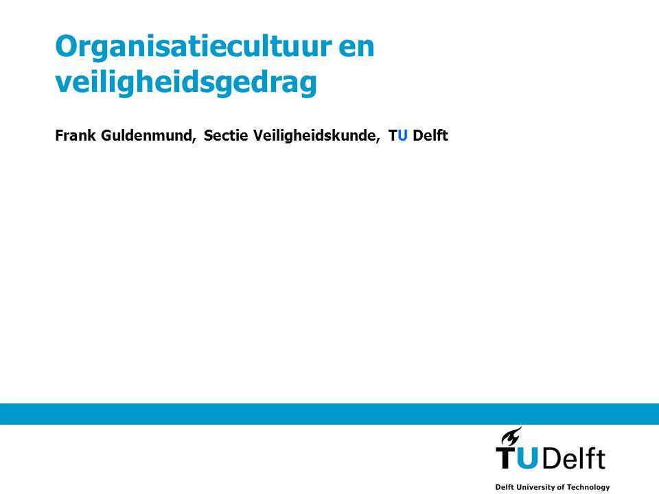 Organisatiecultuur en veiligheidsgedrag Frank Guldenmund, Sectie Veiligheidskunde, TU Delft