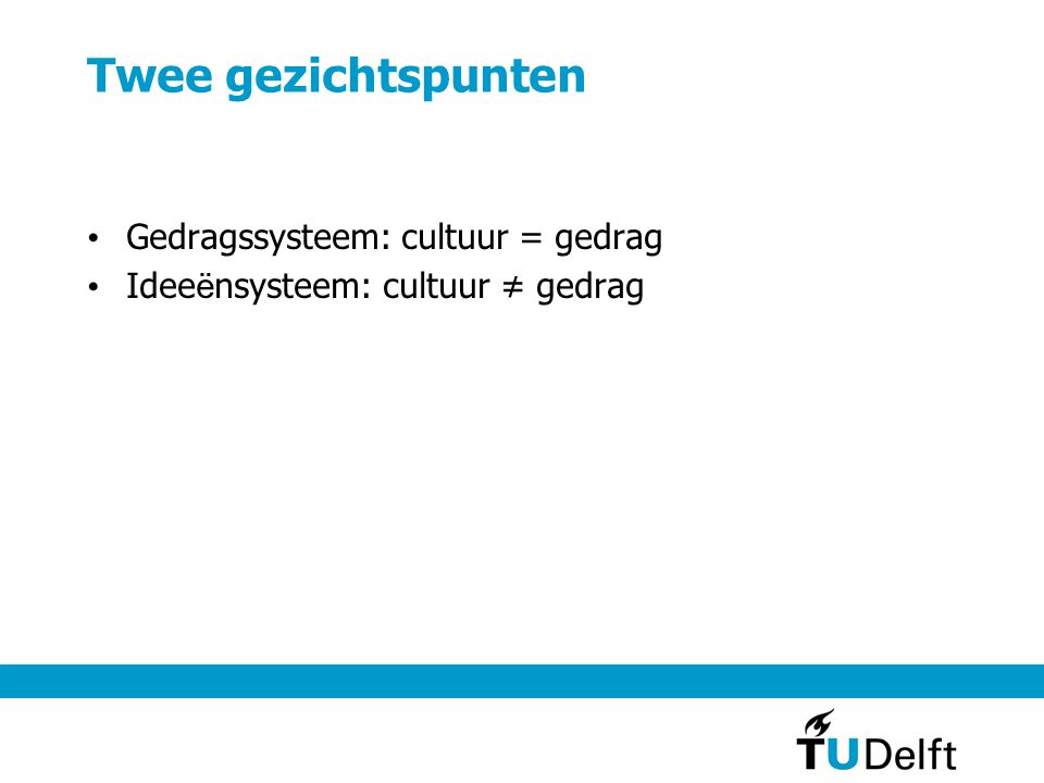 Twee gezichtspunten Gedragssysteem: cultuur = gedrag Idee ë nsysteem: cultuur ≠ gedrag