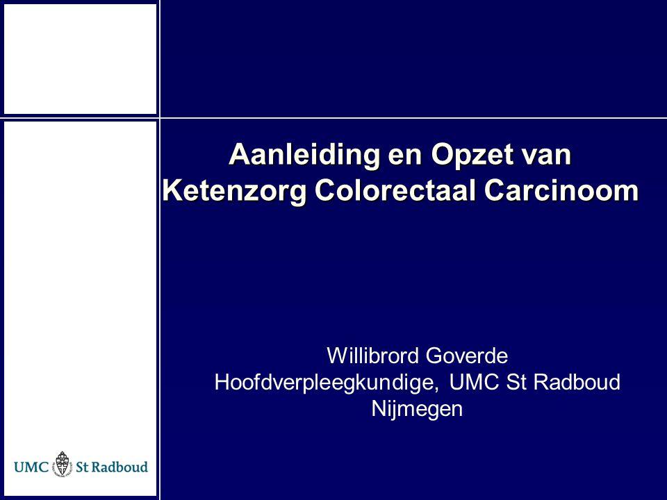 Willibrord Goverde Hoofdverpleegkundige, UMC St Radboud Nijmegen Aanleiding en Opzet van Ketenzorg Colorectaal Carcinoom