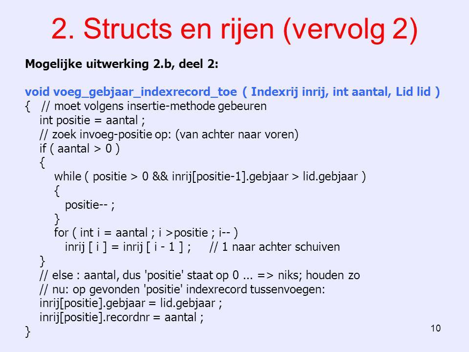 10 2. Structs en rijen (vervolg 2) Mogelijke uitwerking 2.b, deel 2: void voeg_gebjaar_indexrecord_toe ( Indexrij inrij, int aantal, Lid lid ) { // mo