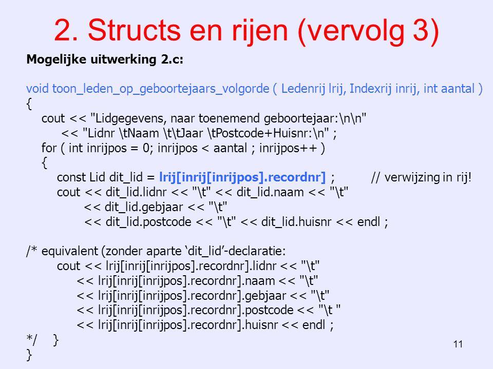 11 2. Structs en rijen (vervolg 3) Mogelijke uitwerking 2.c: void toon_leden_op_geboortejaars_volgorde ( Ledenrij lrij, Indexrij inrij, int aantal ) {