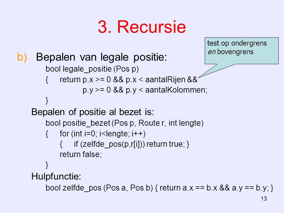 13 3. Recursie b)Bepalen van legale positie: bool legale_positie (Pos p) {return p.x >= 0 && p.x < aantalRijen && p.y >= 0 && p.y < aantalKolommen; }