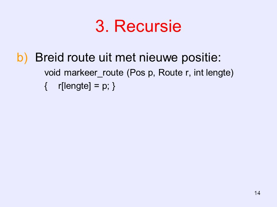 14 3. Recursie b)Breid route uit met nieuwe positie: void markeer_route (Pos p, Route r, int lengte) {r[lengte] = p; }