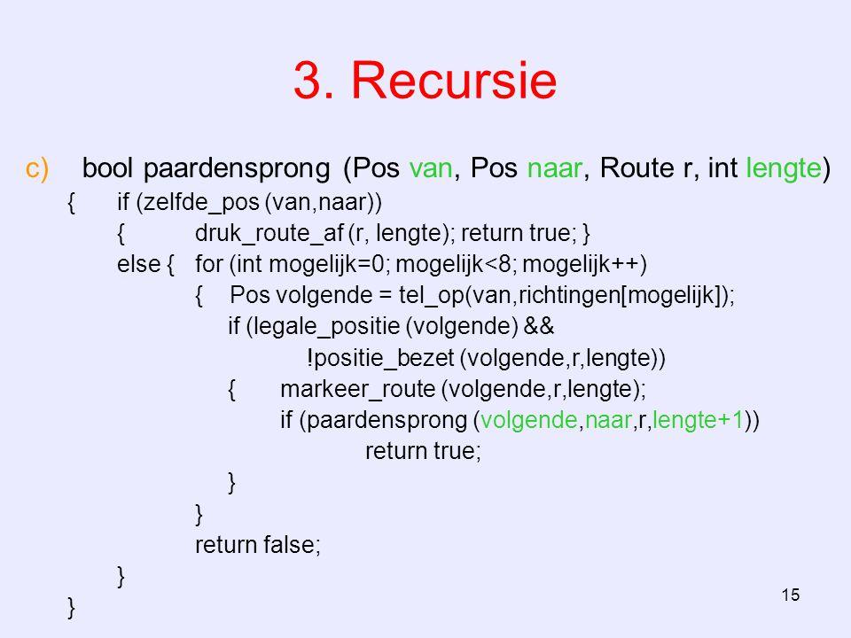 15 3. Recursie c)bool paardensprong (Pos van, Pos naar, Route r, int lengte) {if (zelfde_pos (van,naar)) {druk_route_af (r, lengte); return true; } el