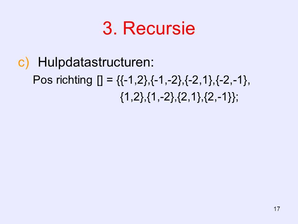 17 3. Recursie c)Hulpdatastructuren: Pos richting [] = {{-1,2},{-1,-2},{-2,1},{-2,-1}, {1,2},{1,-2},{2,1},{2,-1}};
