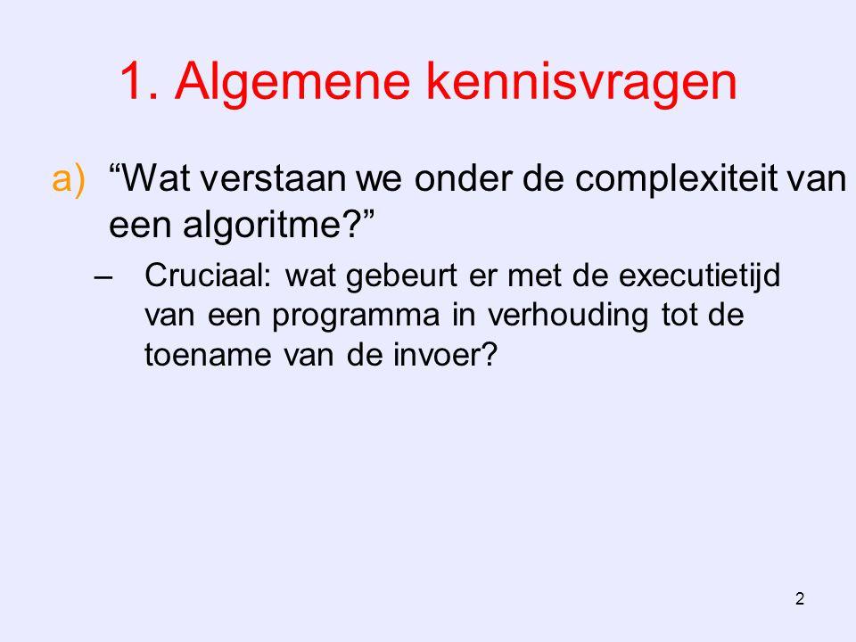 """2 1. Algemene kennisvragen a)""""Wat verstaan we onder de complexiteit van een algoritme?"""" –Cruciaal: wat gebeurt er met de executietijd van een programm"""