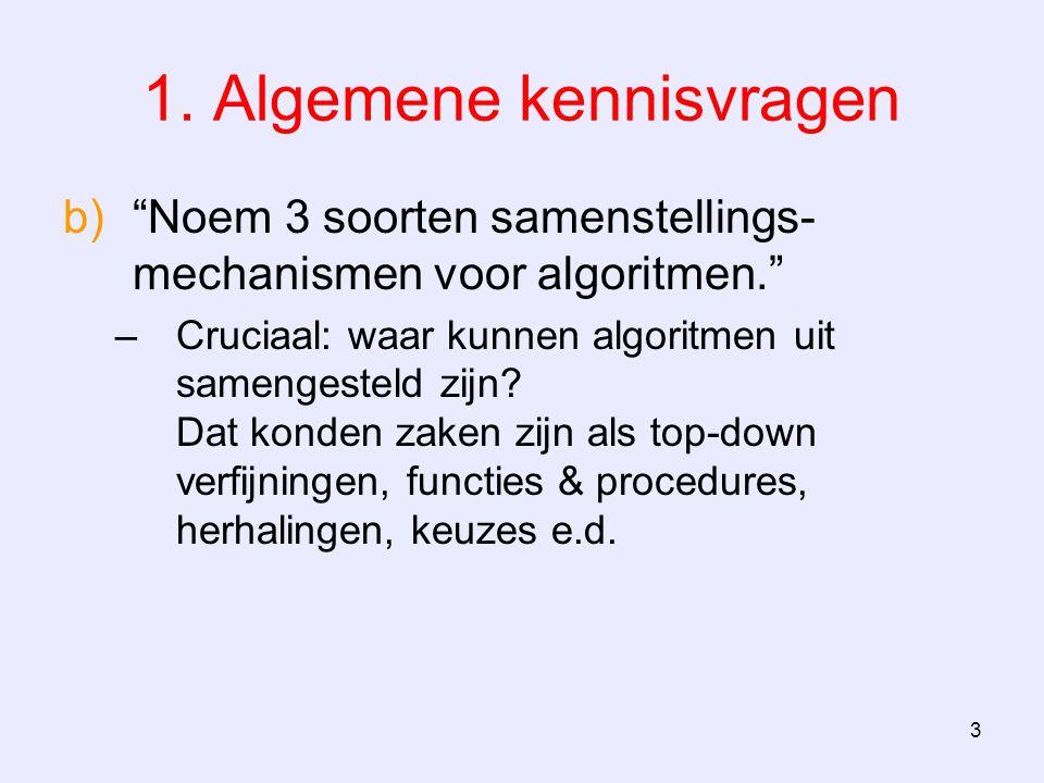 """3 1. Algemene kennisvragen b)""""Noem 3 soorten samenstellings- mechanismen voor algoritmen."""" –Cruciaal: waar kunnen algoritmen uit samengesteld zijn? Da"""