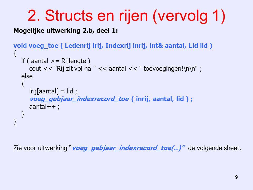 9 2. Structs en rijen (vervolg 1) Mogelijke uitwerking 2.b, deel 1: void voeg_toe ( Ledenrij lrij, Indexrij inrij, int& aantal, Lid lid ) { if ( aanta