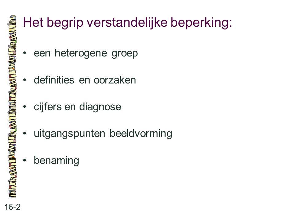 Het begrip verstandelijke beperking: 16-2 een heterogene groep definities en oorzaken cijfers en diagnose uitgangspunten beeldvorming benaming