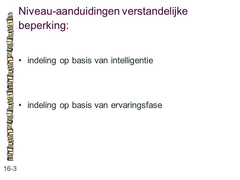 Niveau-aanduidingen verstandelijke beperking: 16-3 indeling op basis van intelligentie indeling op basis van ervaringsfase