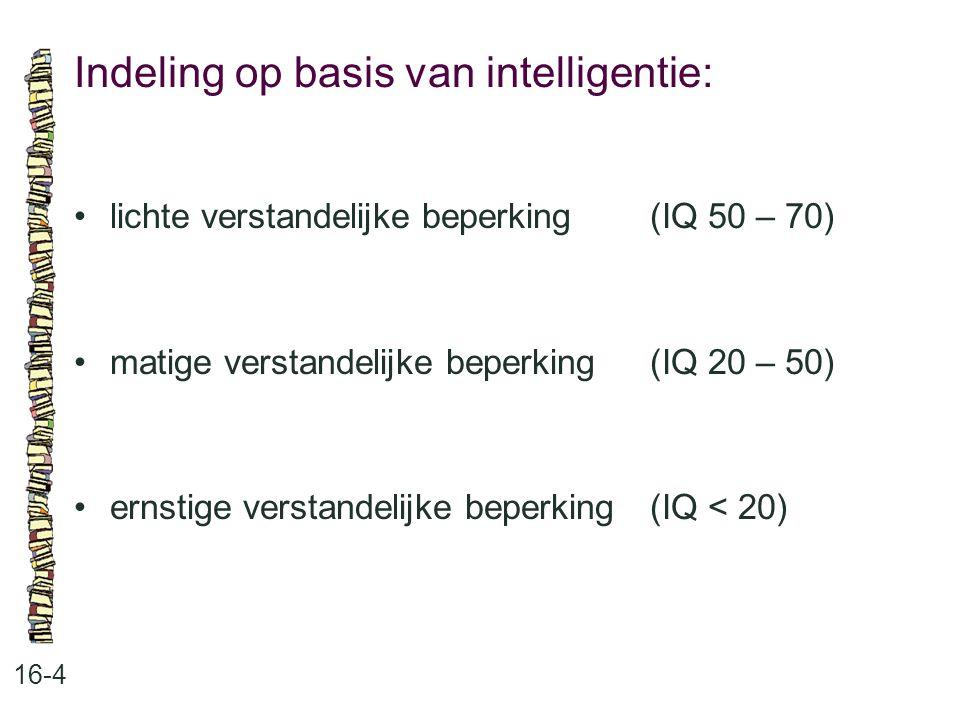 Indeling op basis van intelligentie: 16-4 lichte verstandelijke beperking (IQ 50 – 70) matige verstandelijke beperking (IQ 20 – 50) ernstige verstande