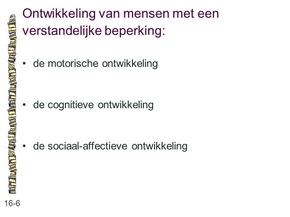 Ontwikkeling van mensen met een verstandelijke beperking: 16-6 de motorische ontwikkeling de cognitieve ontwikkeling de sociaal-affectieve ontwikkelin