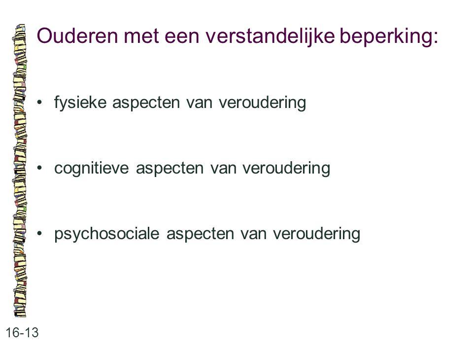 Ouderen met een verstandelijke beperking: 16-13 fysieke aspecten van veroudering cognitieve aspecten van veroudering psychosociale aspecten van veroud