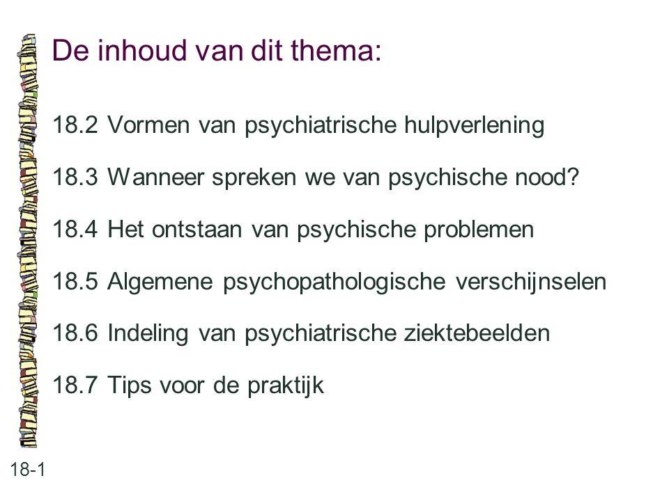 De inhoud van dit thema: 18-1 18.2Vormen van psychiatrische hulpverlening 18.3 Wanneer spreken we van psychische nood? 18.4 Het ontstaan van psychisch
