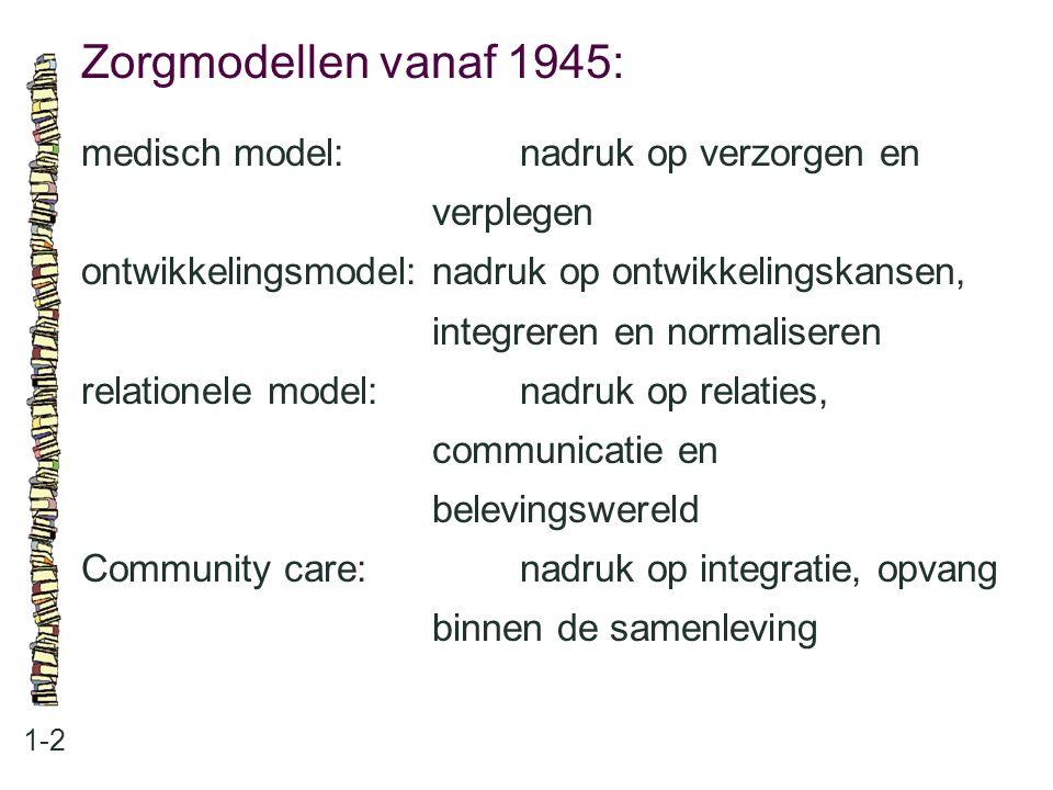 Zorgmodellen vanaf 1945: 1-2 medisch model:nadruk op verzorgen en verplegen ontwikkelingsmodel:nadruk op ontwikkelingskansen, integreren en normaliser