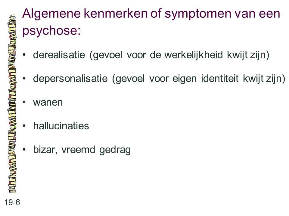 Algemene kenmerken of symptomen van een psychose: 19-6 derealisatie (gevoel voor de werkelijkheid kwijt zijn) depersonalisatie (gevoel voor eigen iden