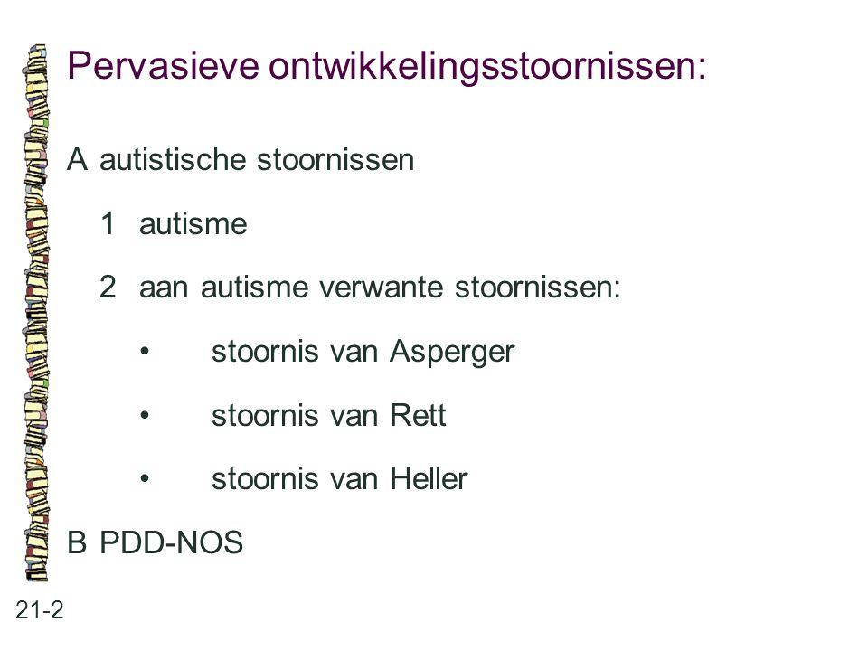 Pervasieve ontwikkelingsstoornissen: 21-2 Aautistische stoornissen 1autisme 2aan autisme verwante stoornissen: stoornis van Asperger stoornis van Rett