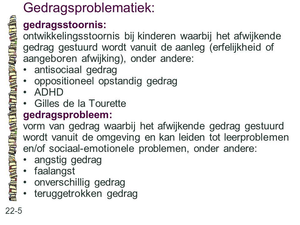 Gedragsproblematiek: 22-5 gedragsstoornis: ontwikkelingsstoornis bij kinderen waarbij het afwijkende gedrag gestuurd wordt vanuit de aanleg (erfelijkh