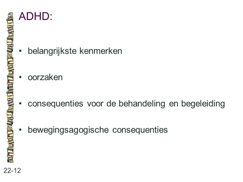 ADHD: 22-12 belangrijkste kenmerken oorzaken consequenties voor de behandeling en begeleiding bewegingsagogische consequenties