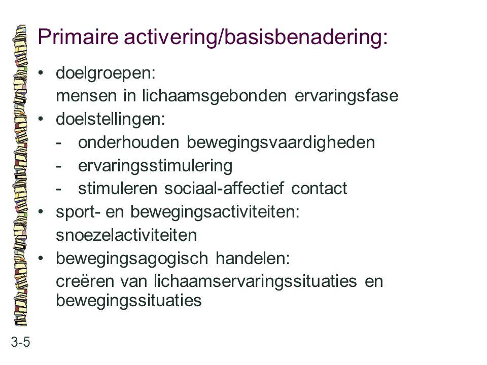 Primaire activering/basisbenadering: 3-5 doelgroepen: mensen in lichaamsgebonden ervaringsfase doelstellingen: -onderhouden bewegingsvaardigheden -erv