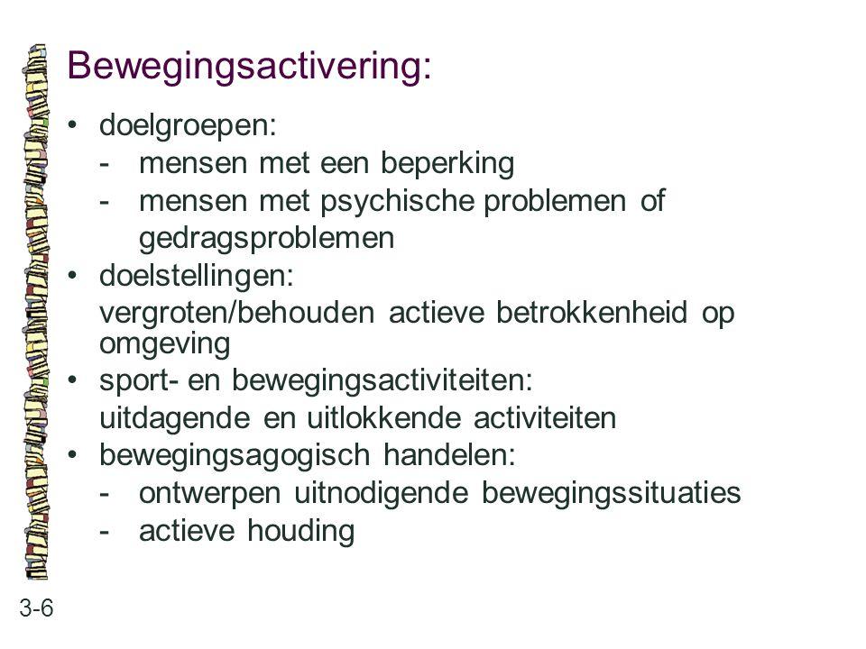 Bewegingsactivering: 3-6 doelgroepen: -mensen met een beperking -mensen met psychische problemen of gedragsproblemen doelstellingen: vergroten/behoude
