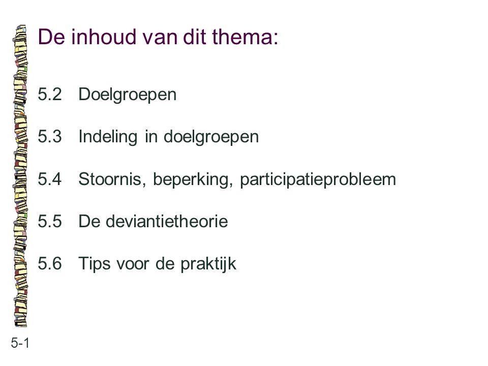 De inhoud van dit thema: 5-1 5.2Doelgroepen 5.3 Indeling in doelgroepen 5.4 Stoornis, beperking, participatieprobleem 5.5 De deviantietheorie 5.6Tips