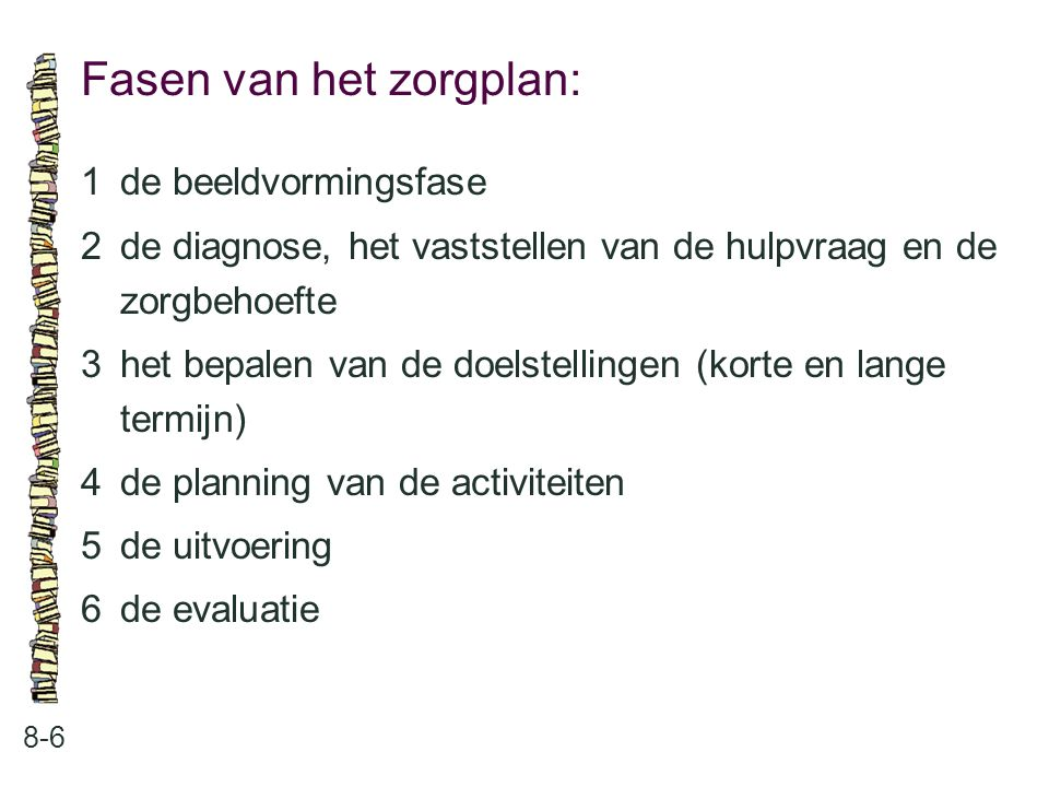 Fasen van het zorgplan: 8-6 1de beeldvormingsfase 2de diagnose, het vaststellen van de hulpvraag en de zorgbehoefte 3het bepalen van de doelstellingen
