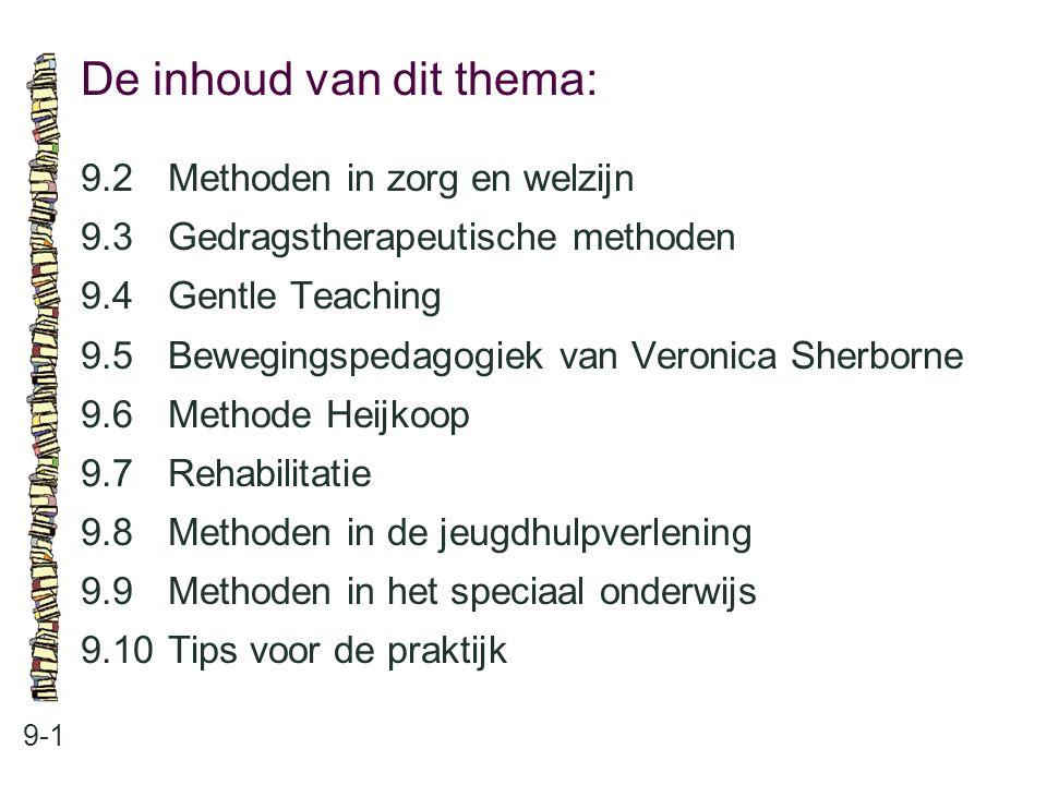 De inhoud van dit thema: 9-1 9.2 Methoden in zorg en welzijn 9.3 Gedragstherapeutische methoden 9.4 Gentle Teaching 9.5 Bewegingspedagogiek van Veroni