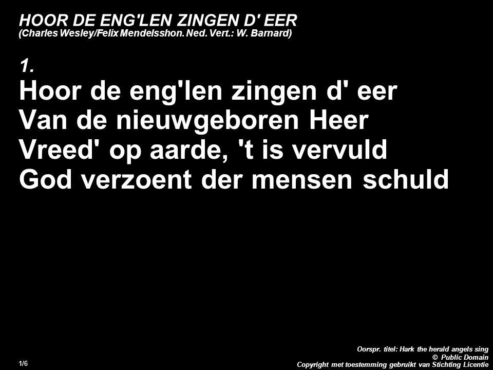 Copyright met toestemming gebruikt van Stichting Licentie Oorspr. titel: Hark the herald angels sing © Public Domain 1/6 HOOR DE ENG'LEN ZINGEN D' EER
