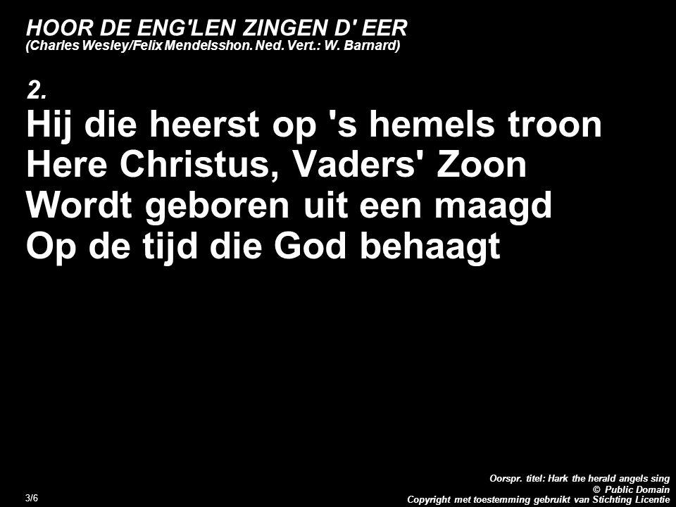 Copyright met toestemming gebruikt van Stichting Licentie Oorspr. titel: Hark the herald angels sing © Public Domain 3/6 HOOR DE ENG'LEN ZINGEN D' EER