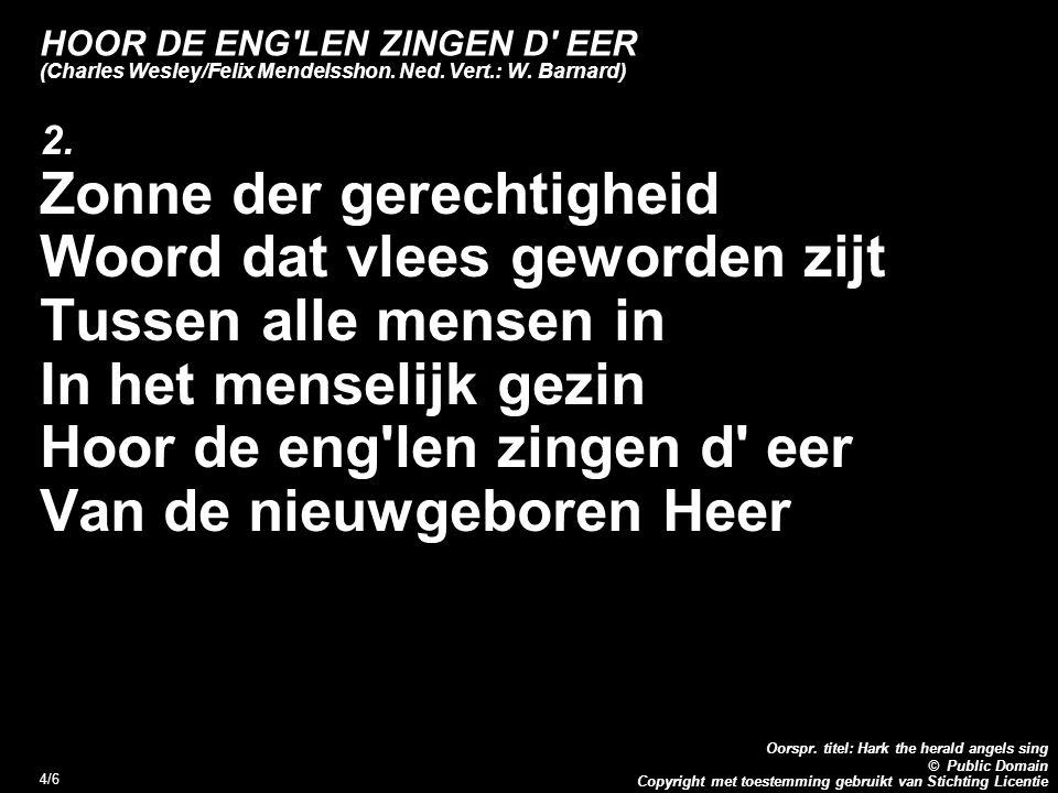 Copyright met toestemming gebruikt van Stichting Licentie Oorspr. titel: Hark the herald angels sing © Public Domain 4/6 HOOR DE ENG'LEN ZINGEN D' EER