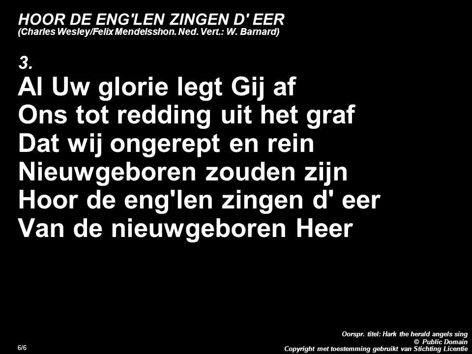 Copyright met toestemming gebruikt van Stichting Licentie Oorspr. titel: Hark the herald angels sing © Public Domain 6/6 HOOR DE ENG'LEN ZINGEN D' EER