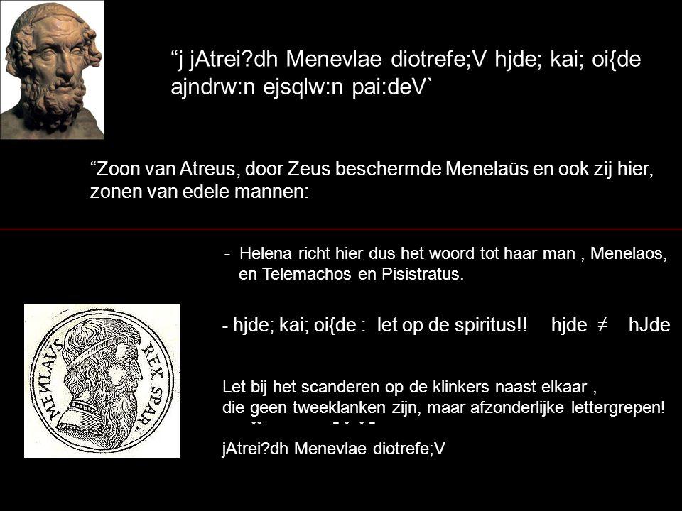 """""""j jAtrei?dh Menevlae diotrefe;V hjde; kai; oi{de ajndrw:n ejsqlw:n pai:deV` """"Zoon van Atreus, door Zeus beschermde Menelaüs en ook zij hier, zonen va"""