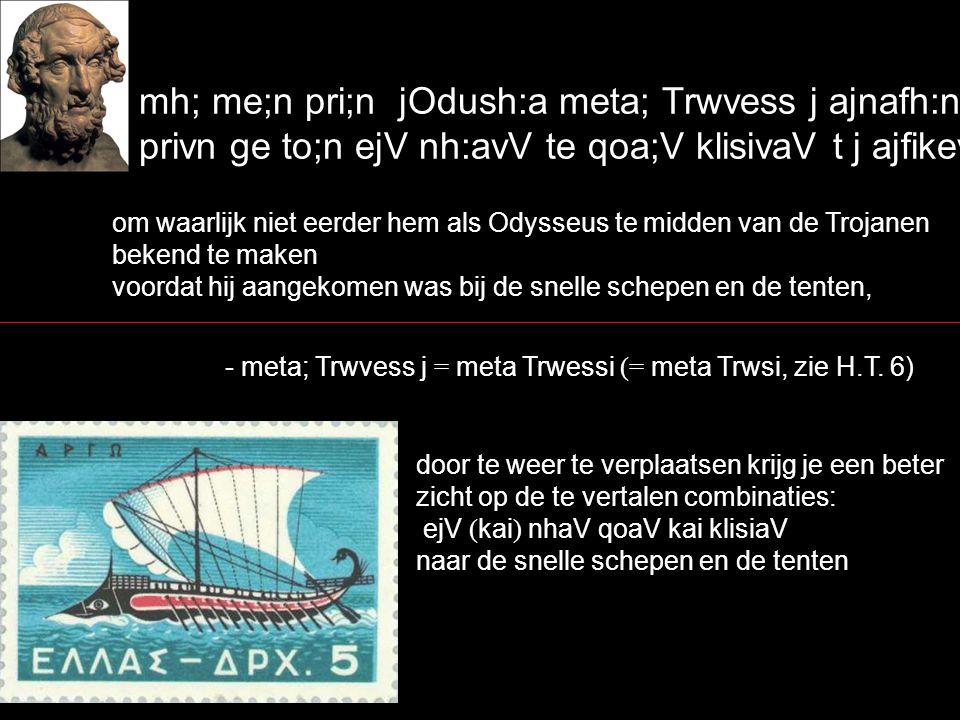 mh; me;n pri;n jOdush:a meta; Trwvess j ajnafh:nai, privn ge to;n ejV nh:avV te qoa;V klisivaV t j ajfikevsqai, om waarlijk niet eerder hem als Odysse
