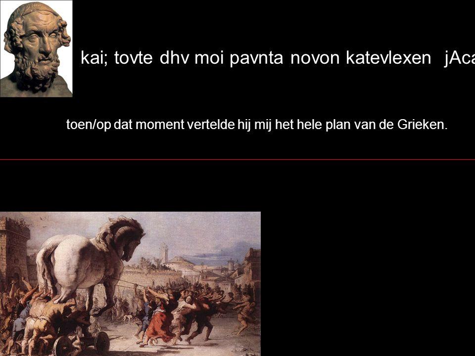 kai; tovte dhv moi pavnta novon katevlexen jAcaiw:n. toen/op dat moment vertelde hij mij het hele plan van de Grieken.