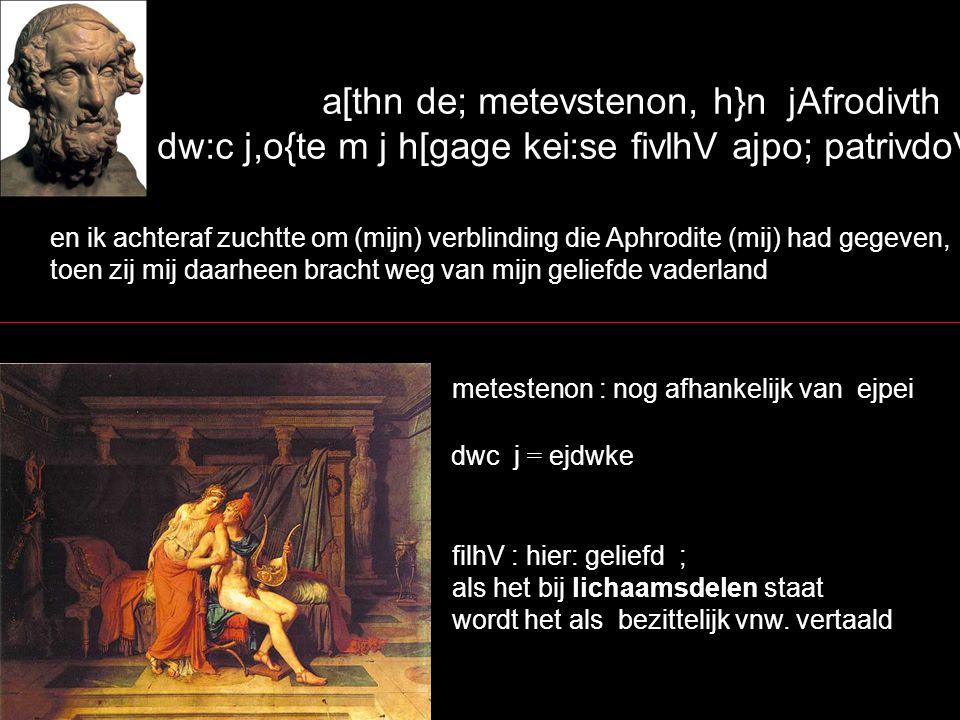 a[thn de; metevstenon, h}n jAfrodivth dw:c j,o{te m j h[gage kei:se fivlhV ajpo; patrivdoV ai[hV, en ik achteraf zuchtte om (mijn) verblinding die Aph