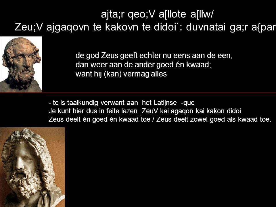 ajta;r qeo;V a[llote a[llw/ Zeu;V ajgaqovn te kakovn te didoi`: duvnatai ga;r a{panta` de god Zeus geeft echter nu eens aan de een, dan weer aan de an