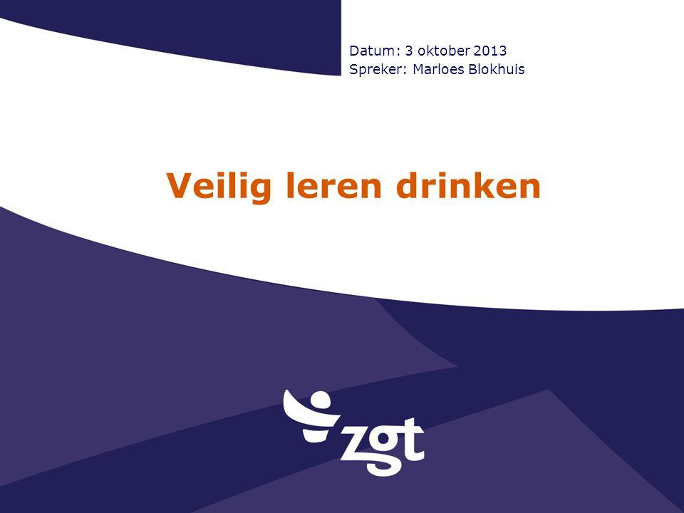 Veilig leren drinken Datum: 3 oktober 2013 Spreker: Marloes Blokhuis