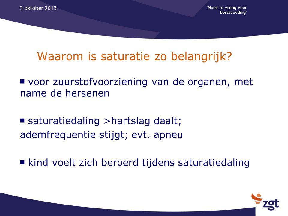 'Nooit te vroeg voor borstvoeding' 3 oktober 2013 Waarom is saturatie zo belangrijk? ■ voor zuurstofvoorziening van de organen, met name de hersenen ■