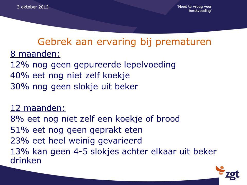 'Nooit te vroeg voor borstvoeding' 3 oktober 2013 Gebrek aan ervaring bij prematuren 8 maanden: 12% nog geen gepureerde lepelvoeding 40% eet nog niet